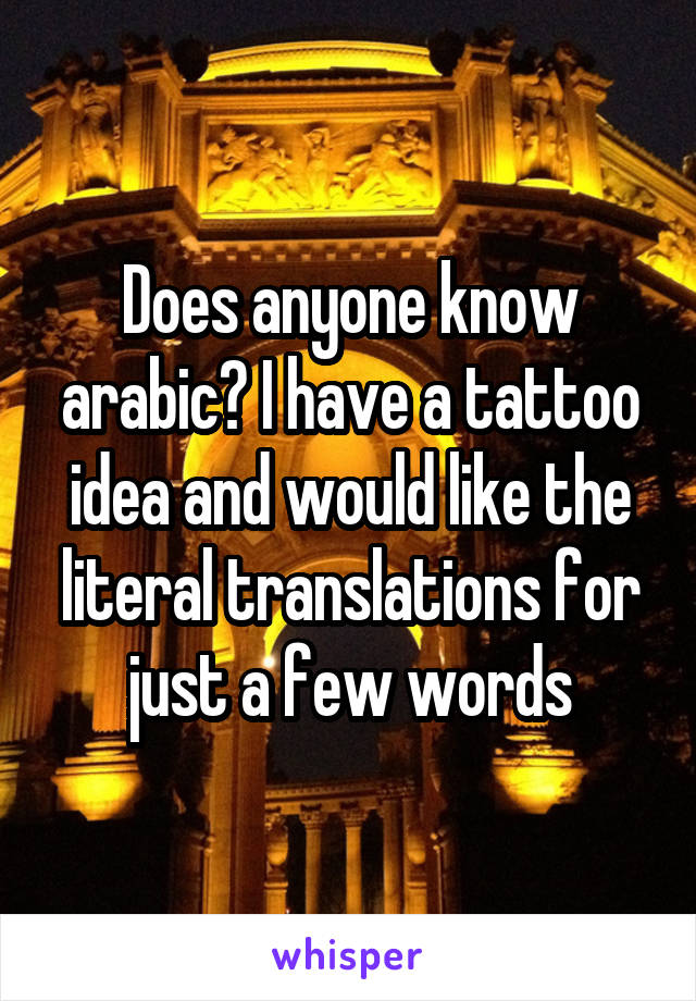 Does anyone know arabic? I have a tattoo idea and would like the literal translations for just a few words