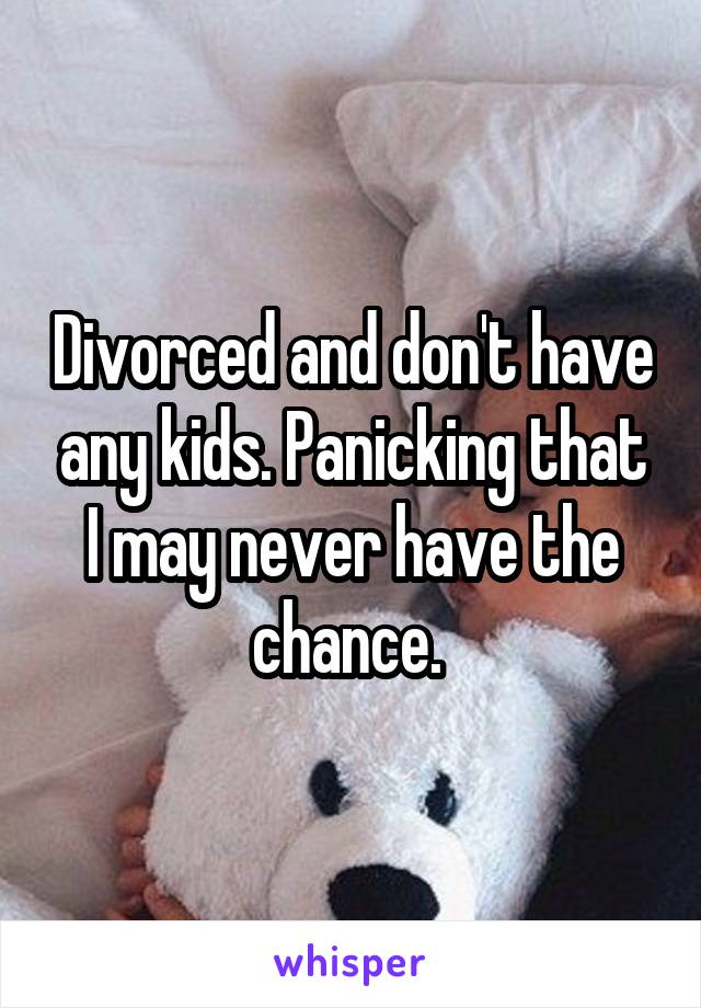 Divorced and don't have any kids. Panicking that I may never have the chance.