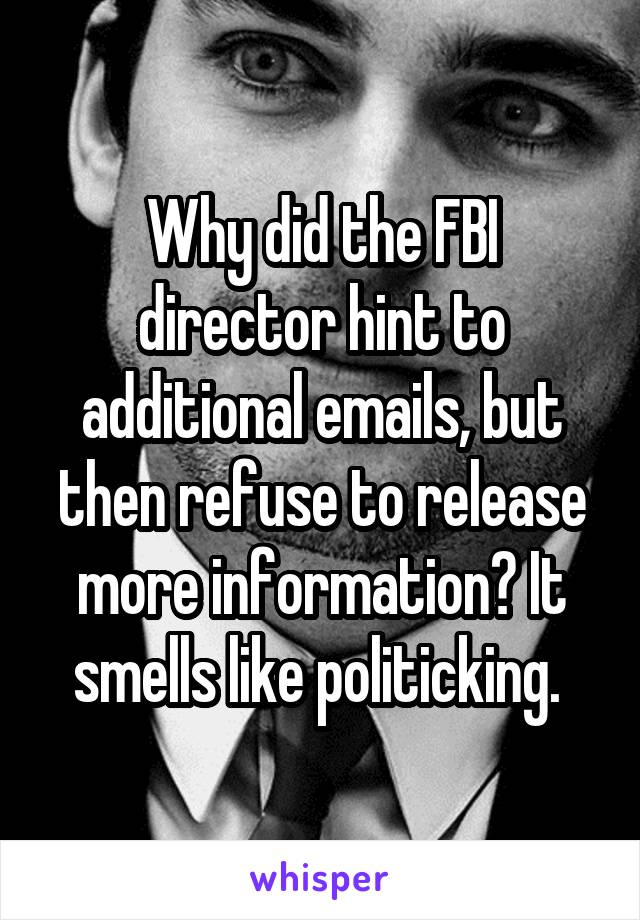 Why did the FBI director hint to additional emails, but then refuse to release more information? It smells like politicking.