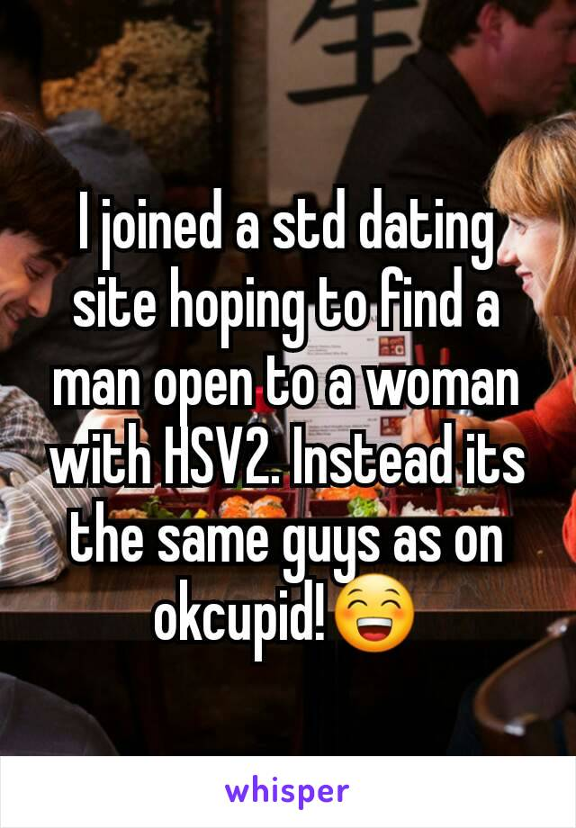 I joined a std dating site hoping to find a man open to a woman with HSV2. Instead its the same guys as on okcupid!😁