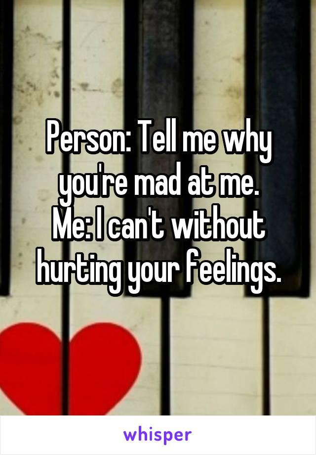 Person: Tell me why you're mad at me. Me: I can't without hurting your feelings.