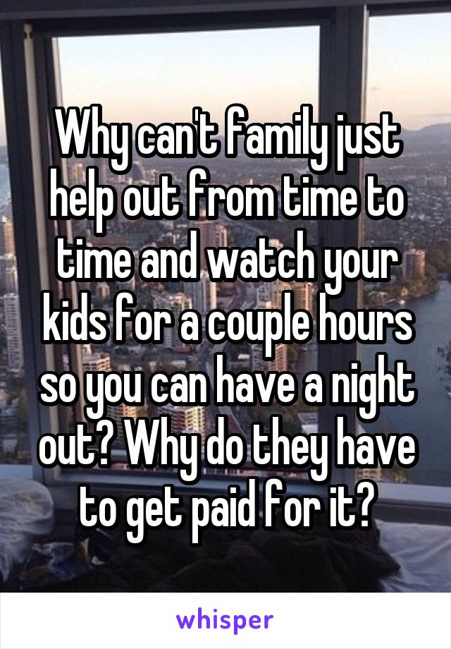 Why can't family just help out from time to time and watch your kids for a couple hours so you can have a night out? Why do they have to get paid for it?