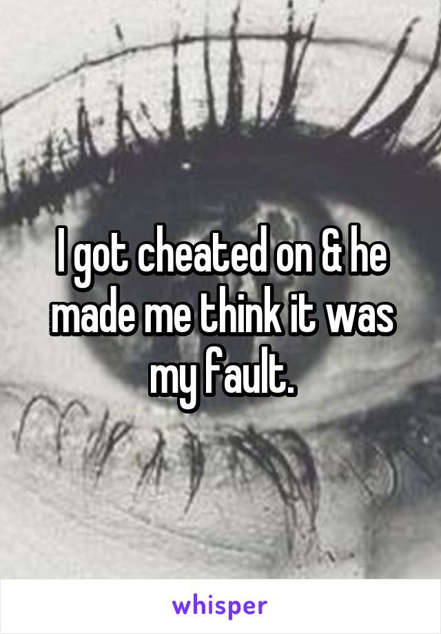 I got cheated on & he made me think it was my fault.