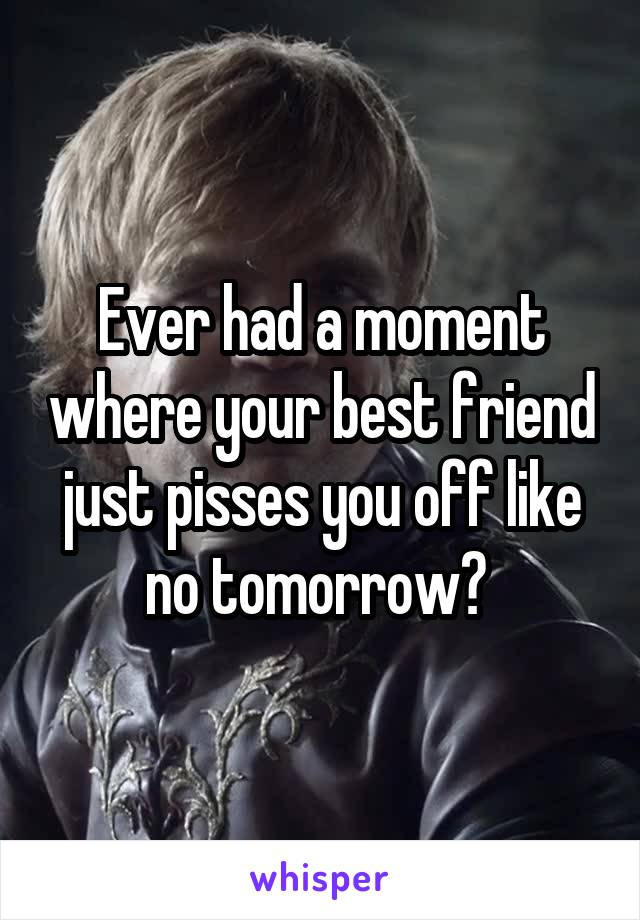 Ever had a moment where your best friend just pisses you off like no tomorrow?