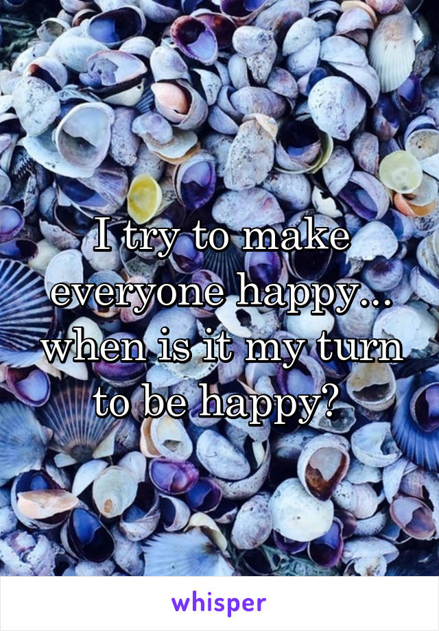 I try to make everyone happy... when is it my turn to be happy?