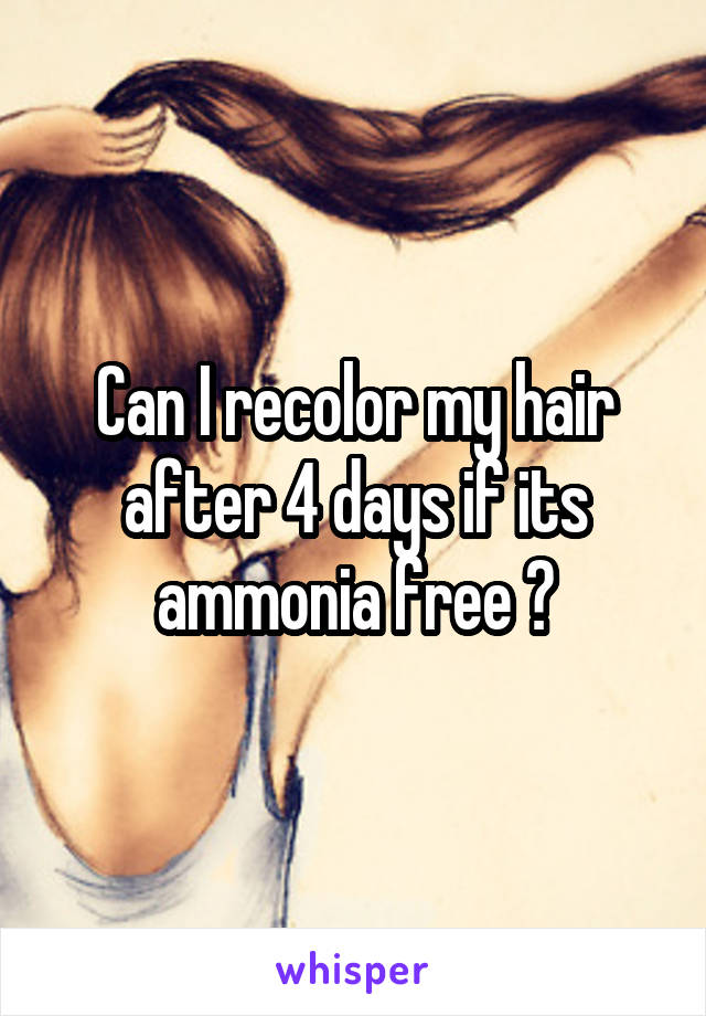 Can I recolor my hair after 4 days if its ammonia free ?