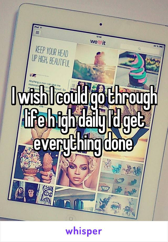 I wish I could go through life h igh daily I'd get everything done