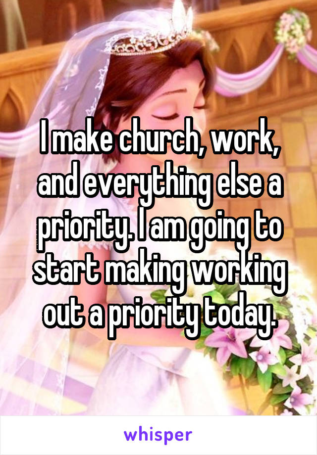 I make church, work, and everything else a priority. I am going to start making working out a priority today.