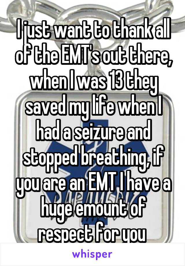 I just want to thank all of the EMT's out there, when I was 13 they saved my life when I had a seizure and stopped breathing, if you are an EMT I have a huge emount of respect for you