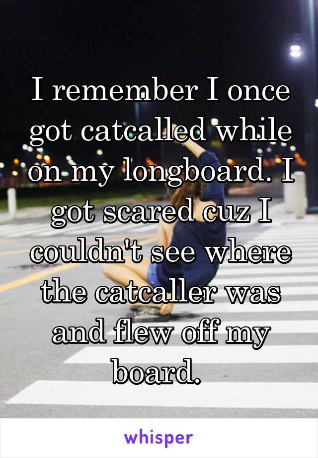 I remember I once got catcalled while on my longboard. I got scared cuz I couldn't see where the catcaller was and flew off my board.