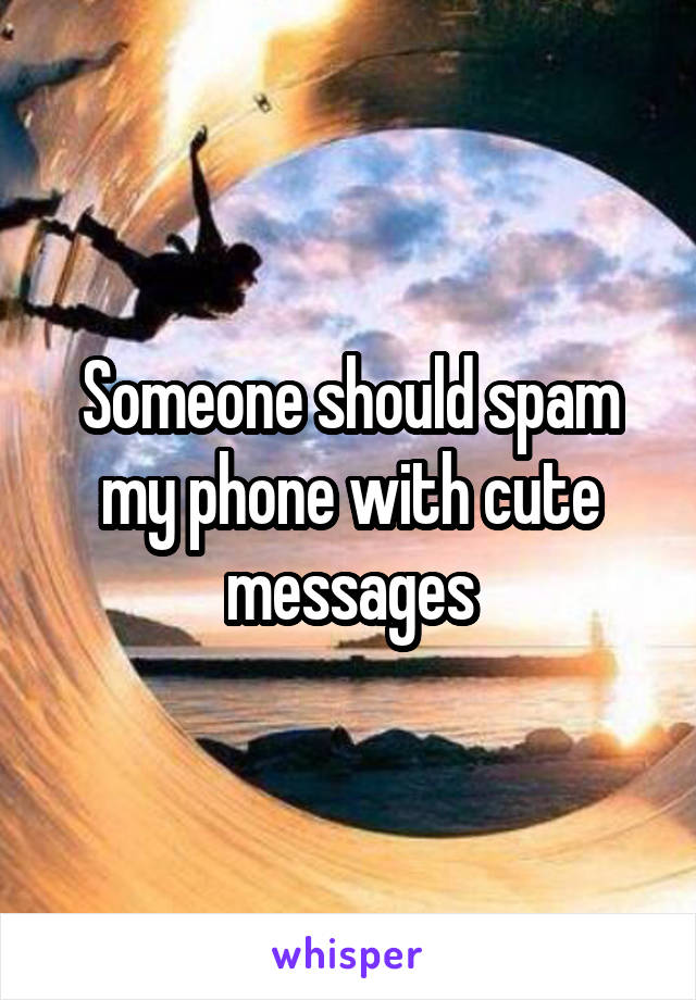 Someone should spam my phone with cute messages