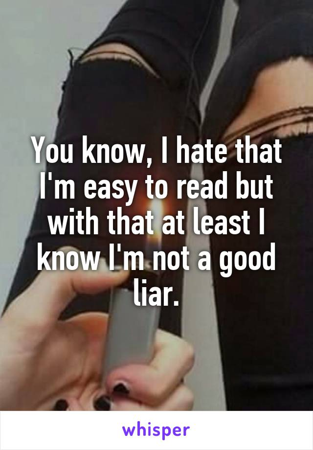 You know, I hate that I'm easy to read but with that at least I know I'm not a good liar.