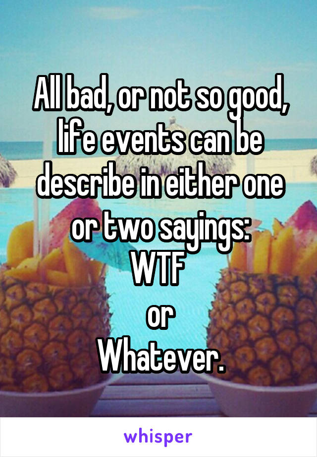 All bad, or not so good, life events can be describe in either one or two sayings: WTF  or Whatever.