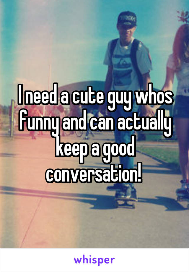 I need a cute guy whos funny and can actually keep a good conversation!