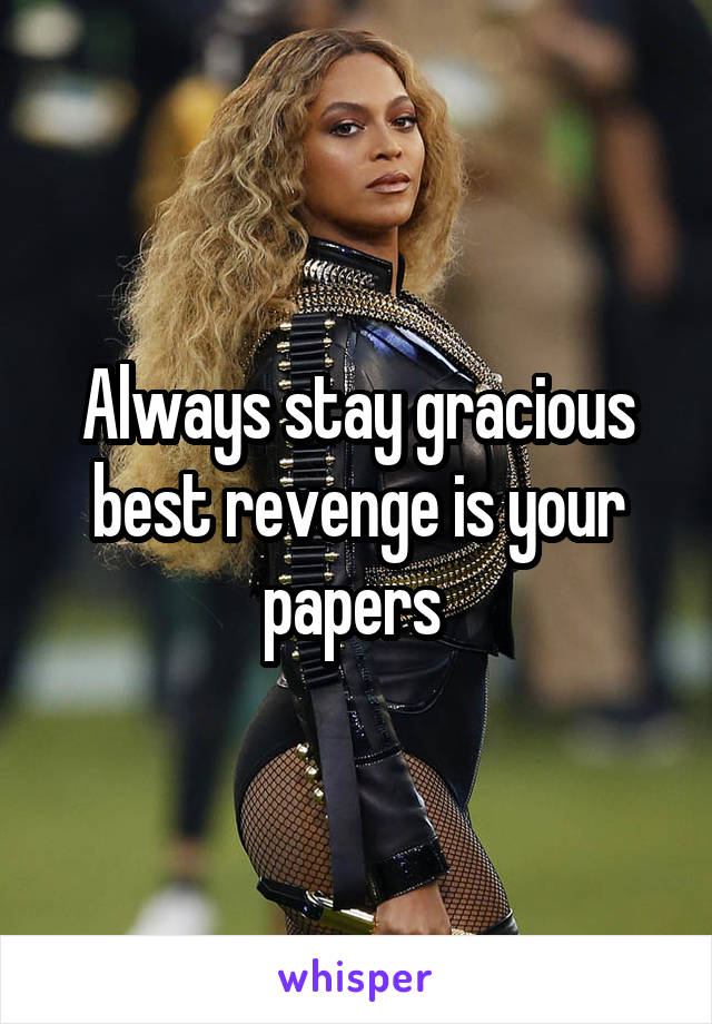 Always stay gracious best revenge is your papers