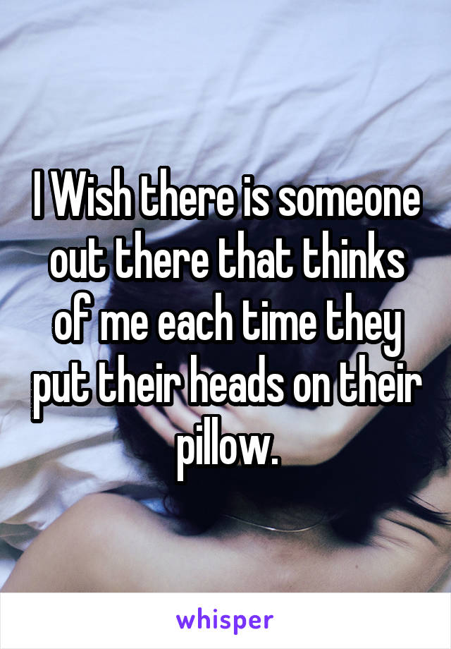 I Wish there is someone out there that thinks of me each time they put their heads on their pillow.