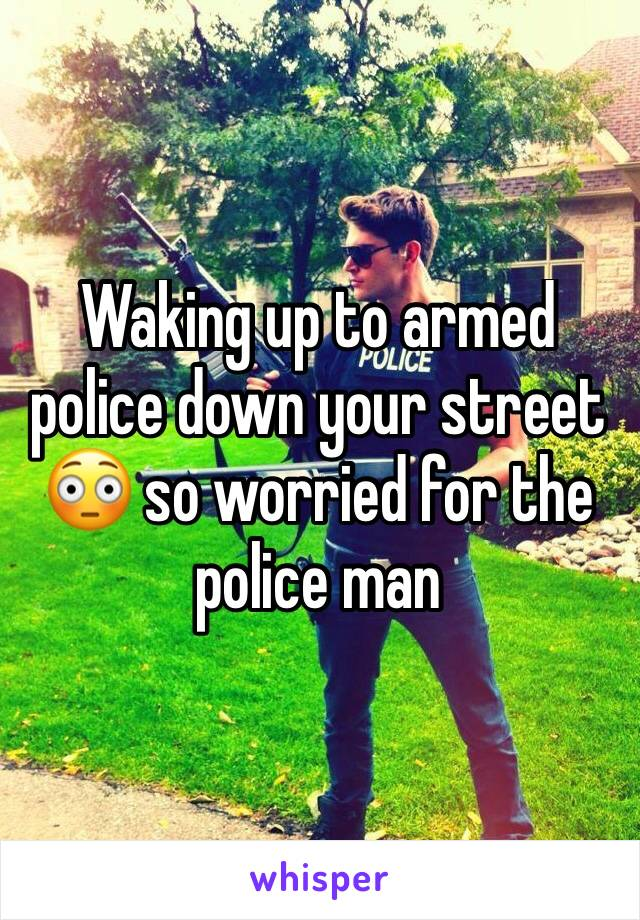Waking up to armed police down your street 😳 so worried for the police man