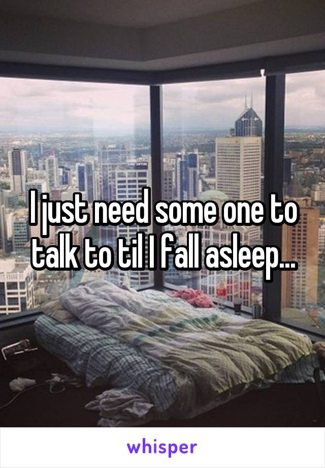 I just need some one to talk to til I fall asleep...