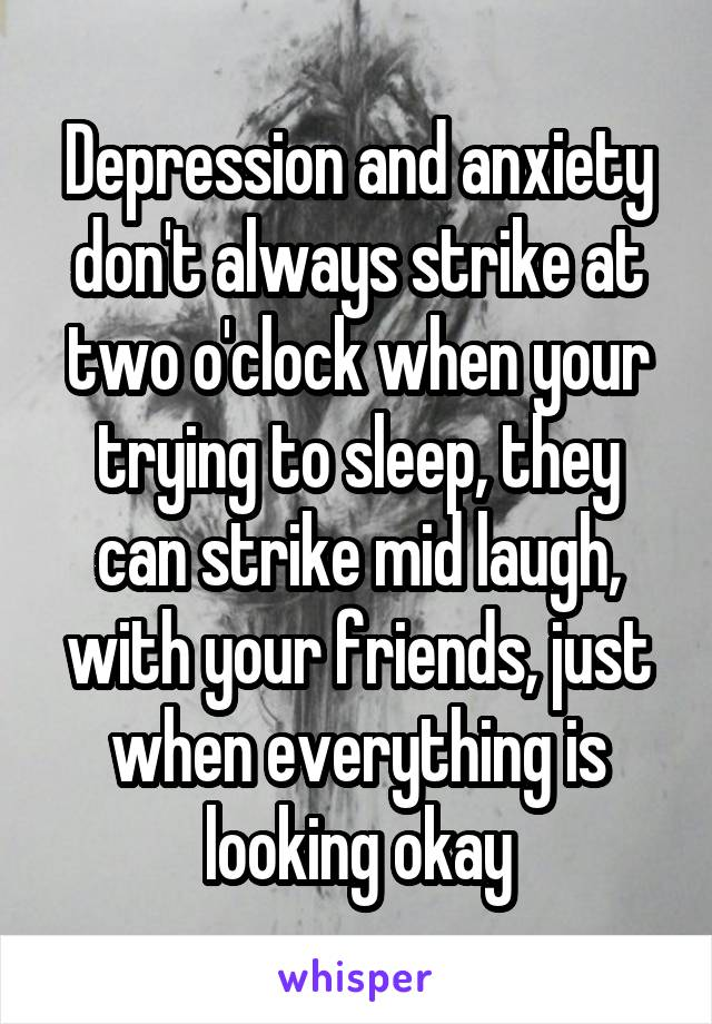 Depression and anxiety don't always strike at two o'clock when your trying to sleep, they can strike mid laugh, with your friends, just when everything is looking okay