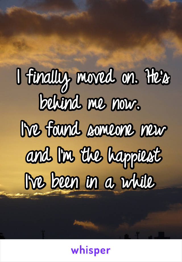 I finally moved on. He's behind me now.  I've found someone new and I'm the happiest I've been in a while