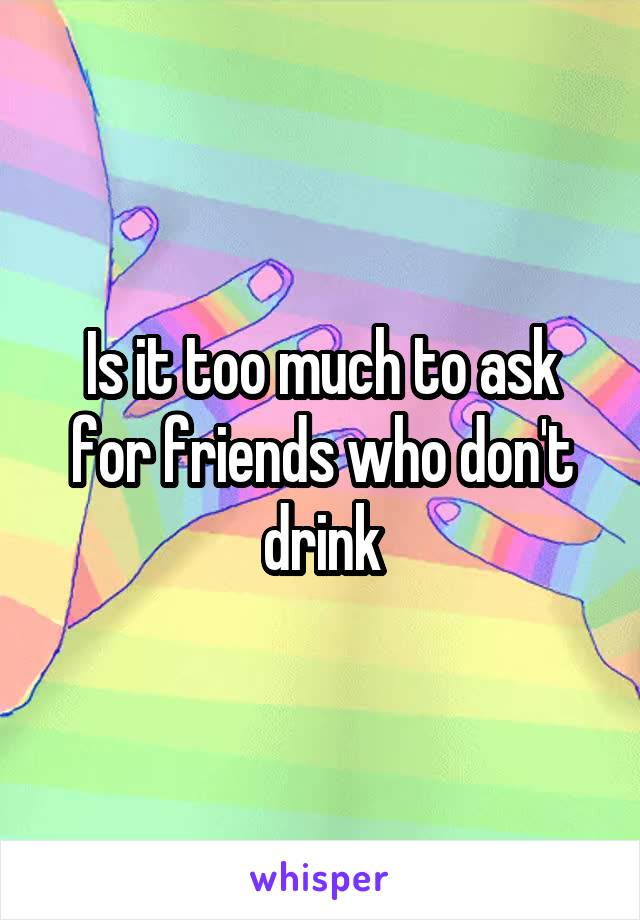 Is it too much to ask for friends who don't drink