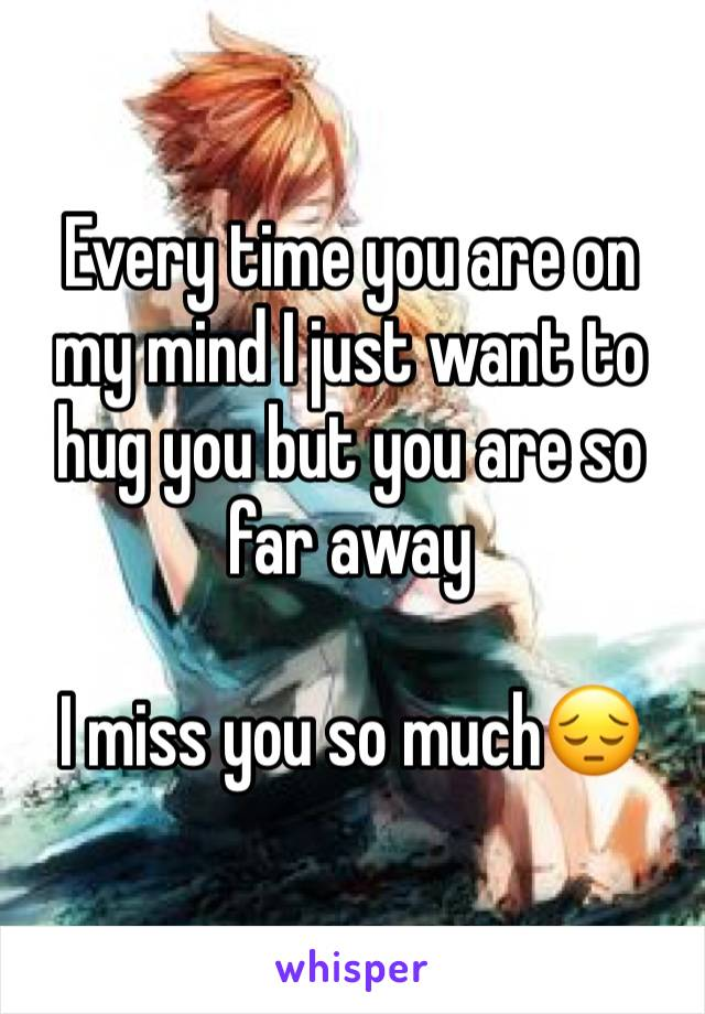 Every time you are on my mind I just want to hug you but you are so far away   I miss you so much😔