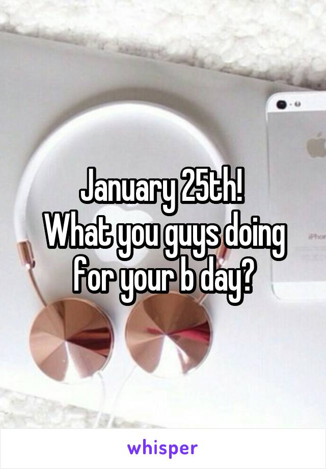 January 25th!  What you guys doing for your b day?