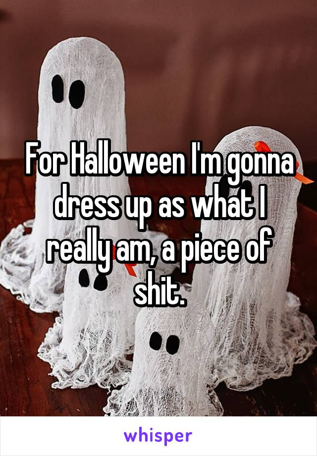 For Halloween I'm gonna dress up as what I really am, a piece of shit.