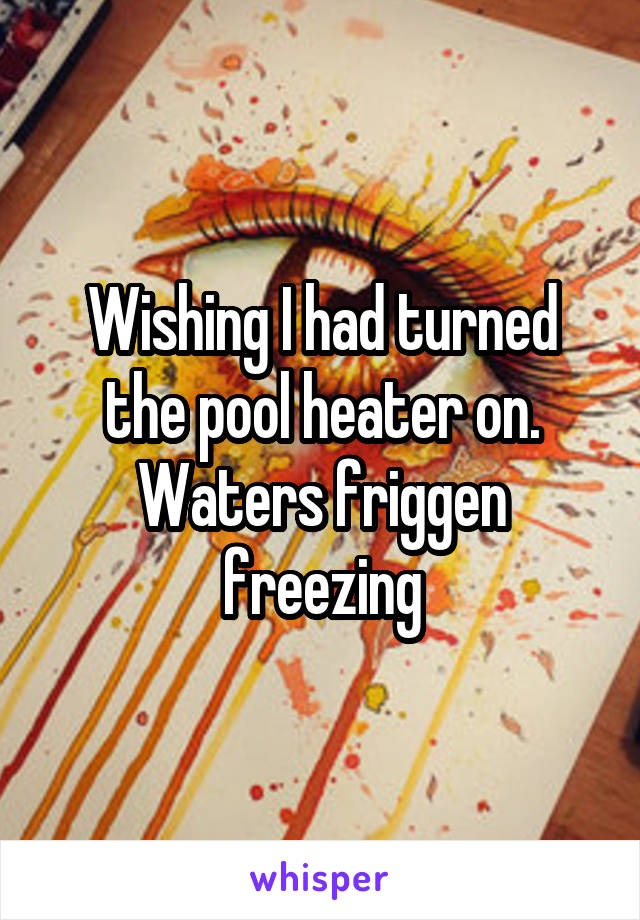 Wishing I had turned the pool heater on. Waters friggen freezing