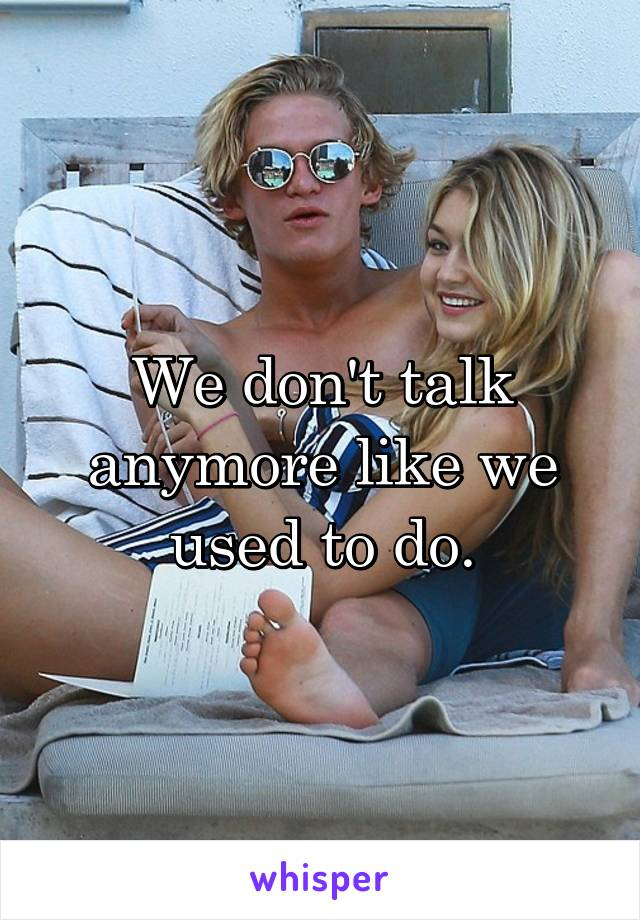 We don't talk anymore like we used to do.