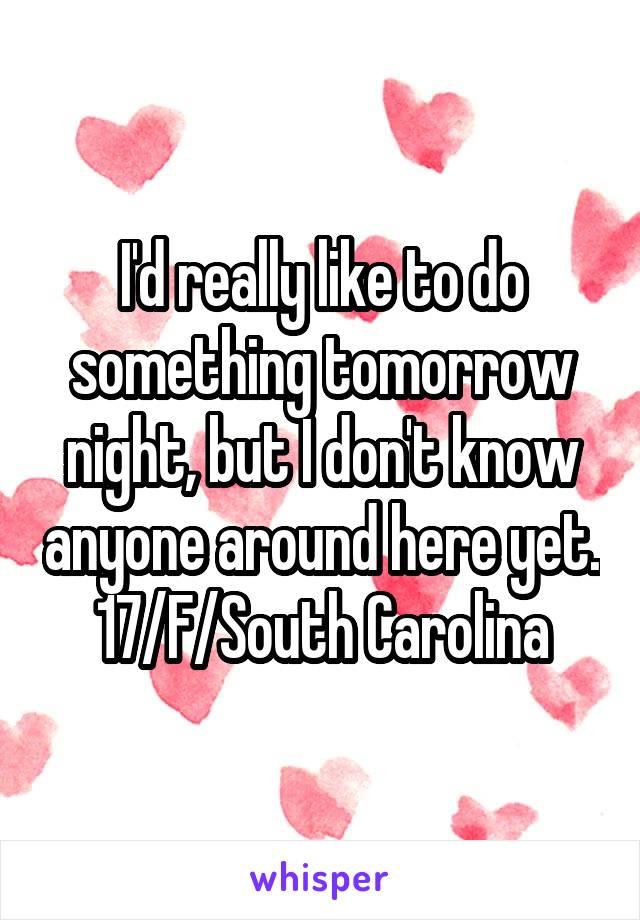 I'd really like to do something tomorrow night, but I don't know anyone around here yet. 17/F/South Carolina