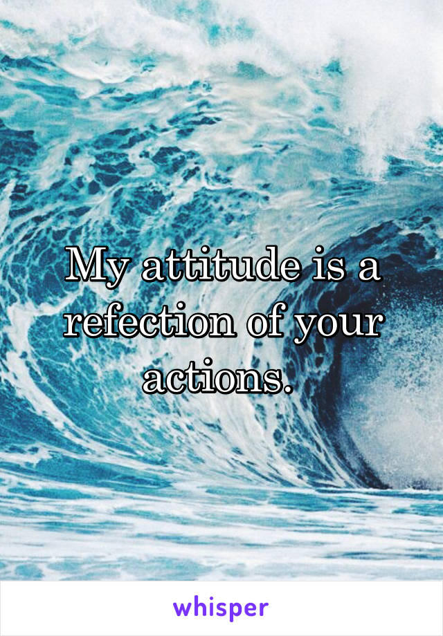 My attitude is a refection of your actions.
