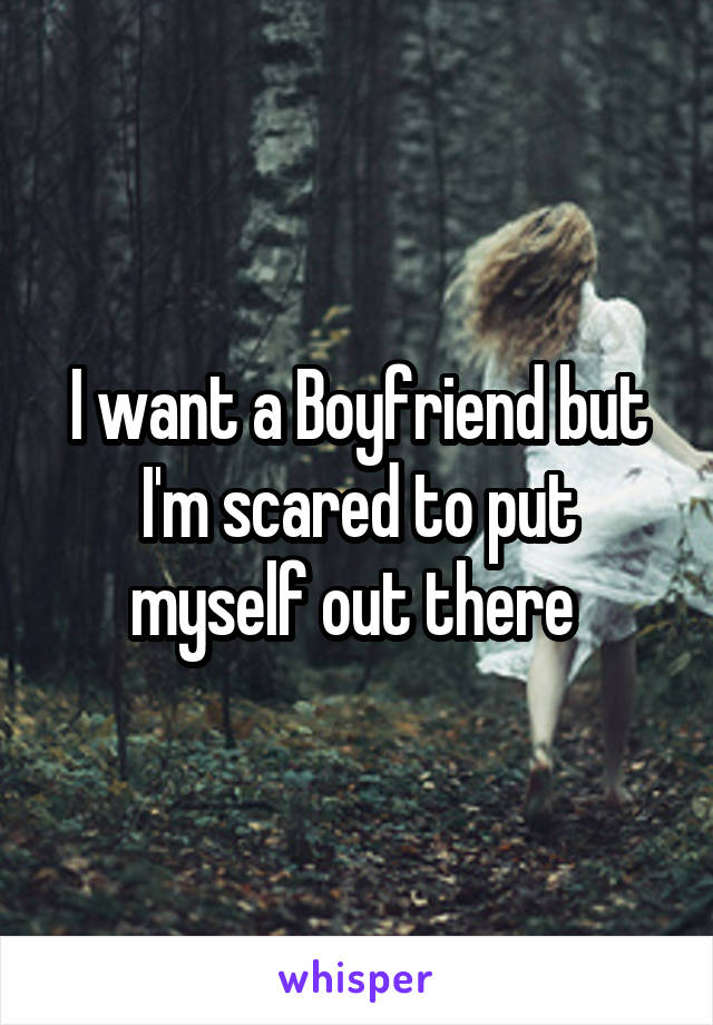 I want a Boyfriend but I'm scared to put myself out there