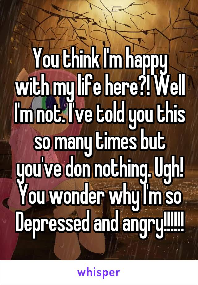 You think I'm happy with my life here?! Well I'm not. I've told you this so many times but you've don nothing. Ugh! You wonder why I'm so Depressed and angry!!!!!!