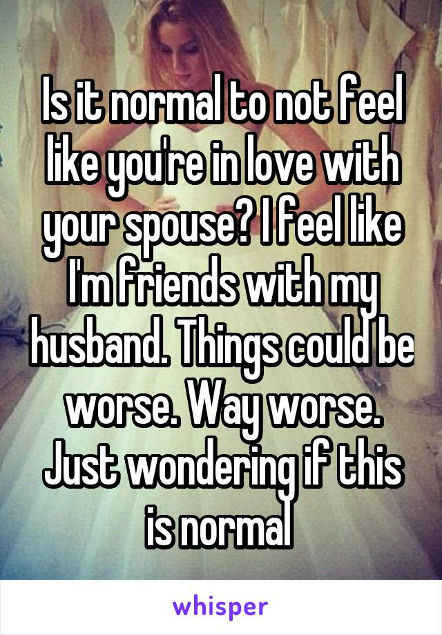 Is it normal to not feel like you're in love with your spouse? I feel like I'm friends with my husband. Things could be worse. Way worse. Just wondering if this is normal
