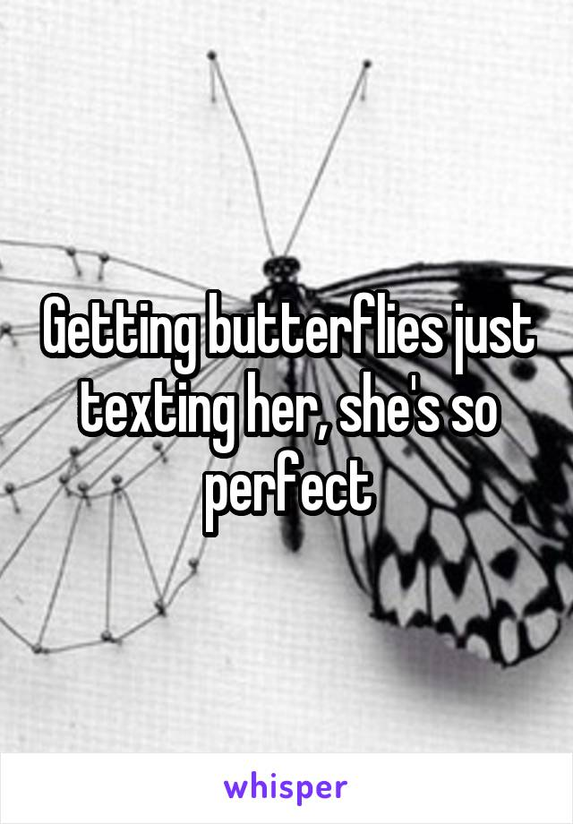 Getting butterflies just texting her, she's so perfect
