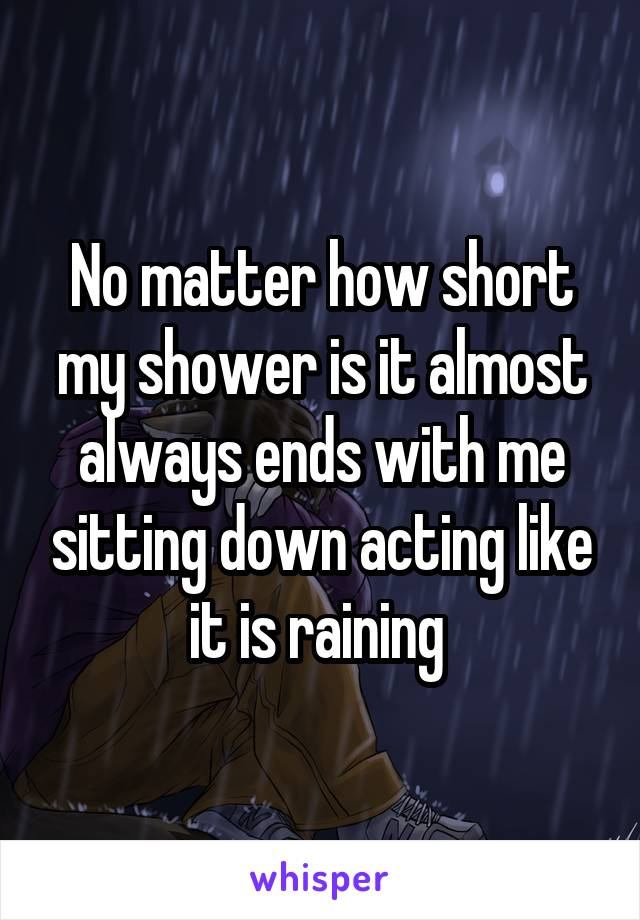No matter how short my shower is it almost always ends with me sitting down acting like it is raining