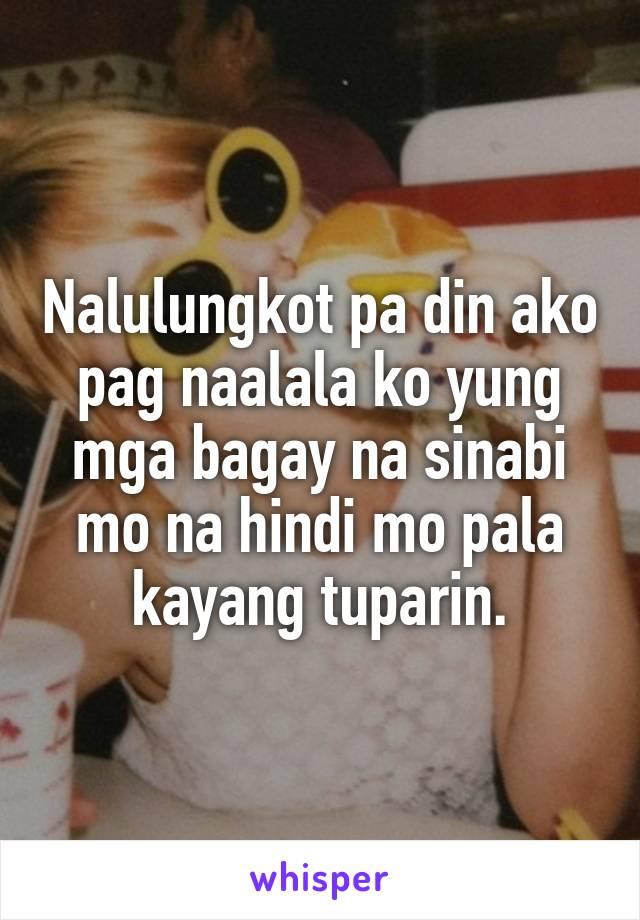 Nalulungkot pa din ako pag naalala ko yung mga bagay na sinabi mo na hindi mo pala kayang tuparin.