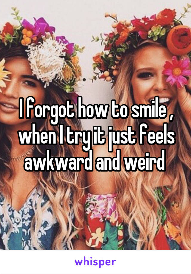 I forgot how to smile , when I try it just feels awkward and weird