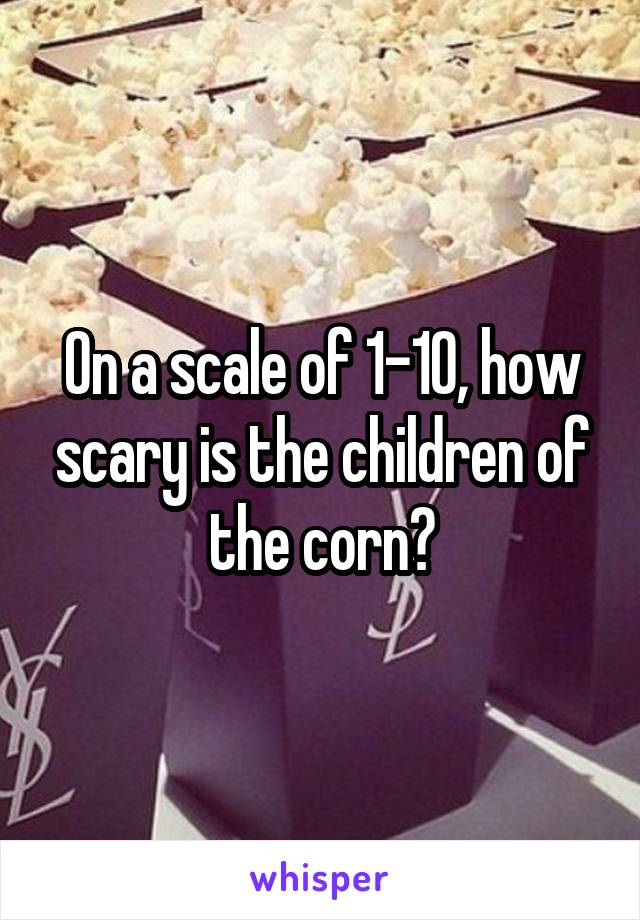 On a scale of 1-10, how scary is the children of the corn?