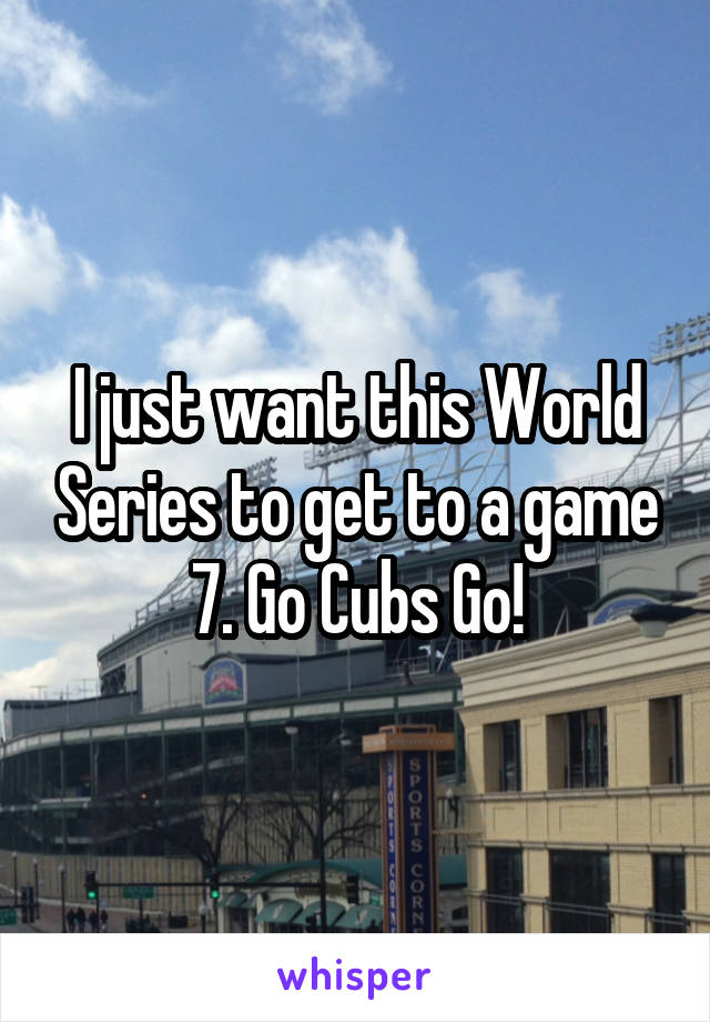 I just want this World Series to get to a game 7. Go Cubs Go!