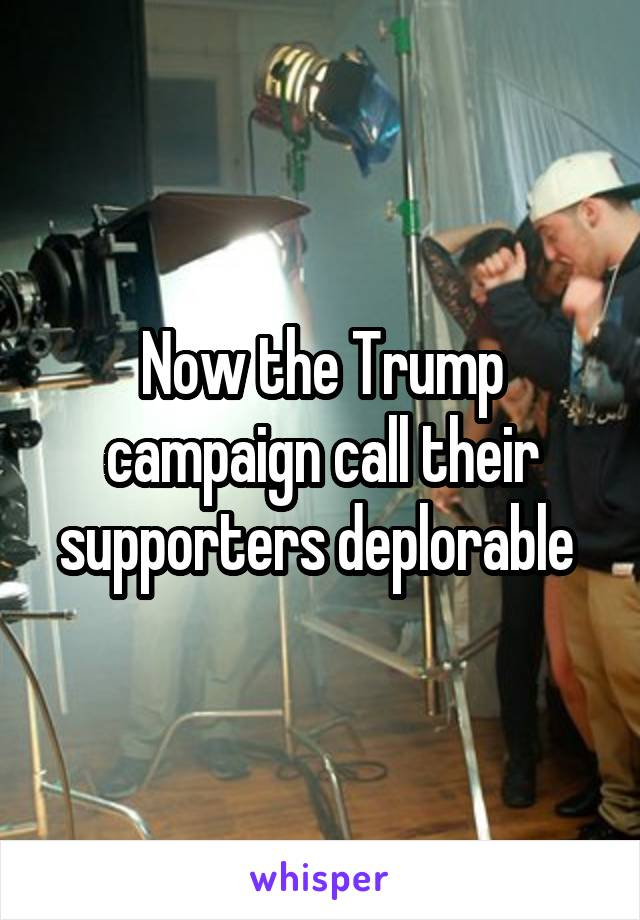 Now the Trump campaign call their supporters deplorable