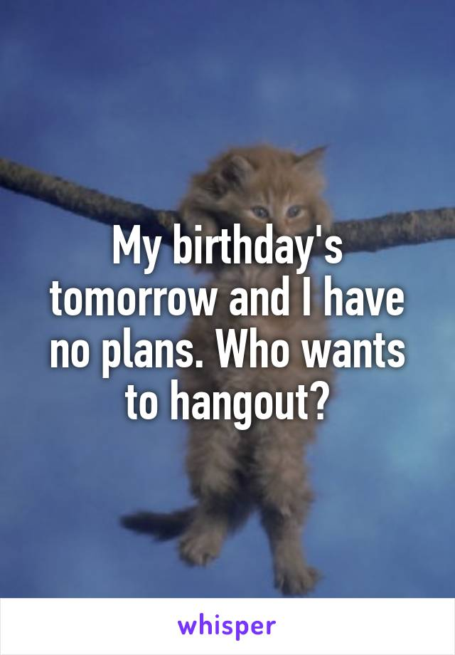 My birthday's tomorrow and I have no plans. Who wants to hangout?