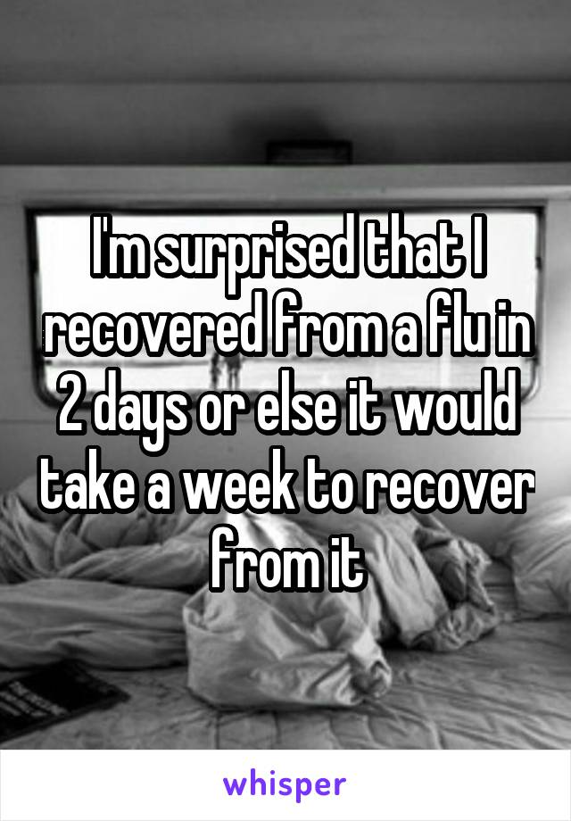 I'm surprised that I recovered from a flu in 2 days or else it would take a week to recover from it