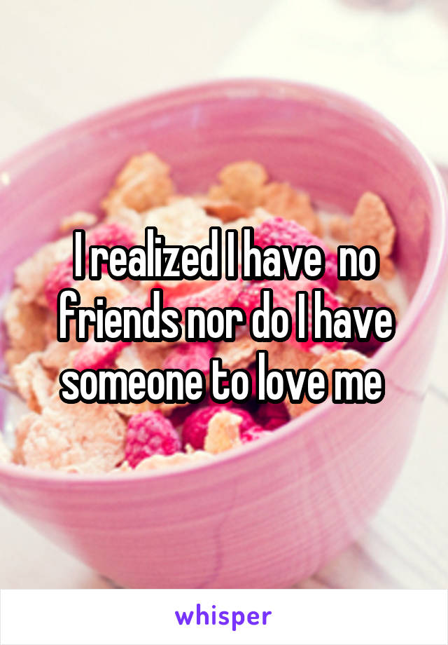 I realized I have  no friends nor do I have someone to love me