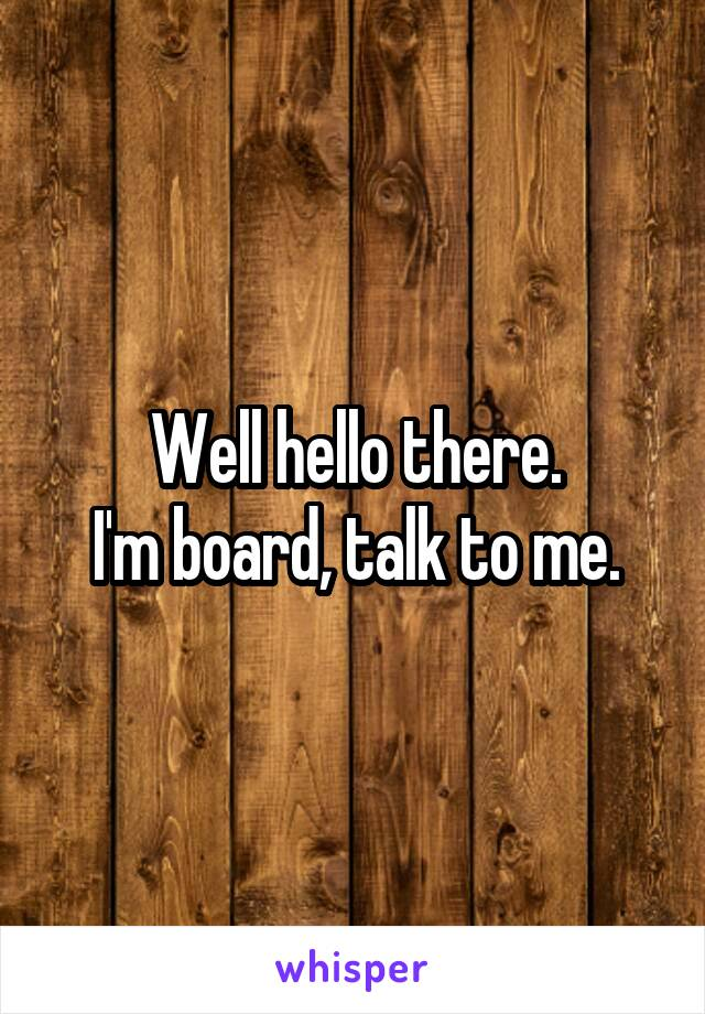 Well hello there. I'm board, talk to me.