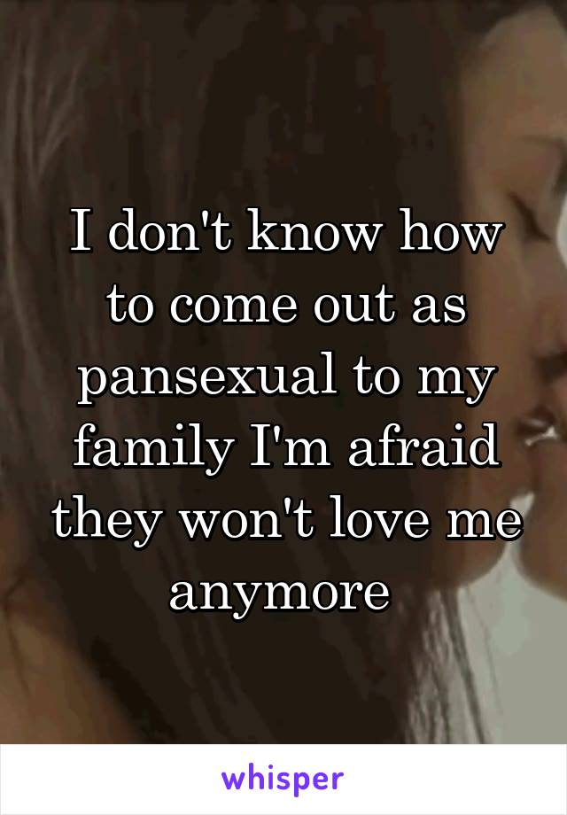 I don't know how to come out as pansexual to my family I'm afraid they won't love me anymore