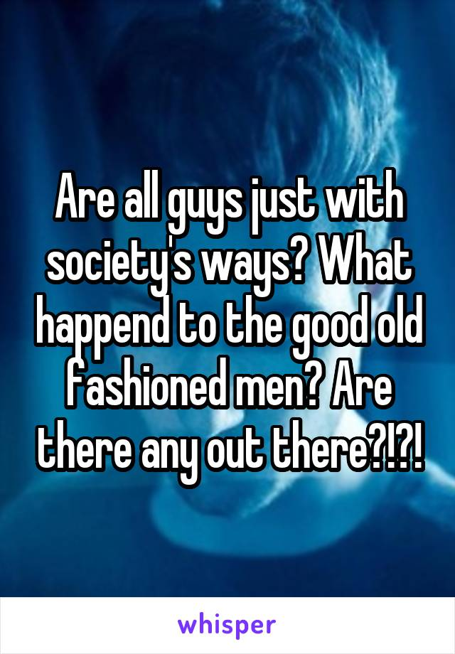 Are all guys just with society's ways? What happend to the good old fashioned men? Are there any out there?!?!