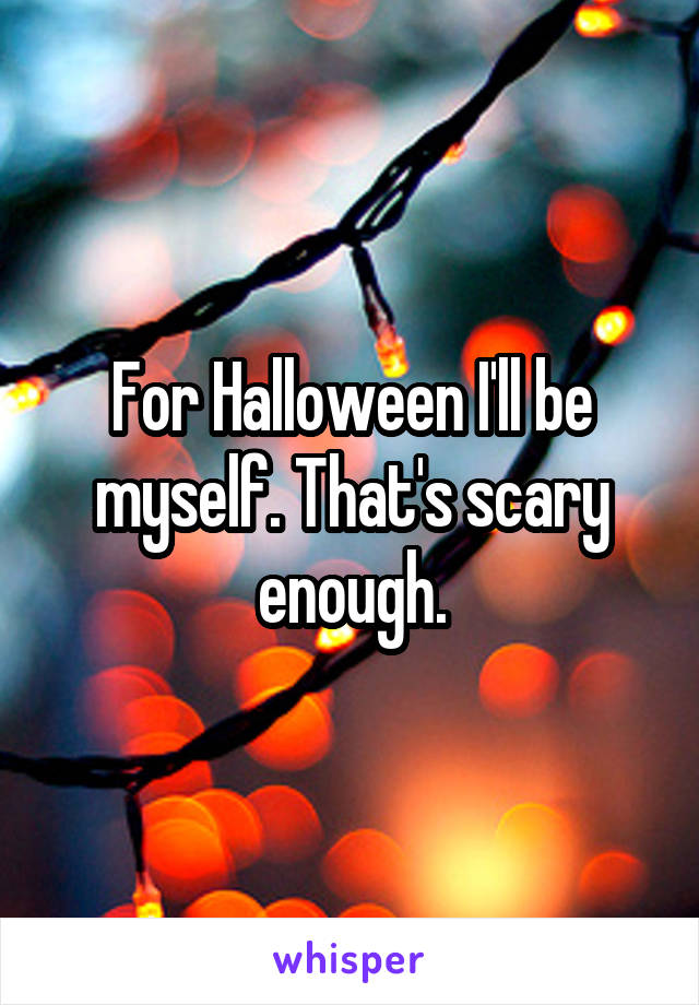 For Halloween I'll be myself. That's scary enough.