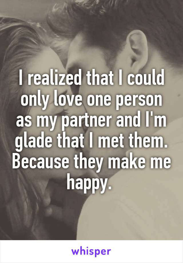 I realized that I could only love one person as my partner and I'm glade that I met them. Because they make me happy.